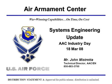 Air Armament Center Mr. John Mistretta Technical Director, AAC/EN 850-883-3700 War-Winning Capabilities…On Time, On Cost Systems Engineering Update AAC.