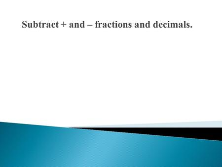 Subtract + and – fractions and decimals.. Find the value of each expression. 1. −3 +(− 4) 2. 10 − (−5) 3. −25 − 10 4. − 8.3 + 45.2 5.