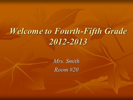 Welcome to Fourth-Fifth Grade 2012-2013 Mrs. Smith Room #20.