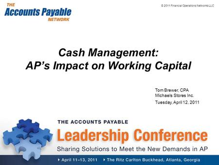 © 2011 Financial Operations Networks LLC Cash Management: AP's Impact on Working Capital Tom Brewer, CPA Michaels Stores Inc. Tuesday, April 12, 2011.