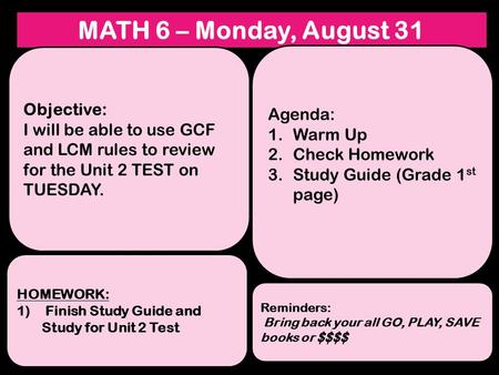 MATH 6 – Monday, August 31 Objective: I will be able to use GCF and LCM rules to review for the Unit 2 TEST on TUESDAY. HOMEWORK: 1) Finish Study Guide.