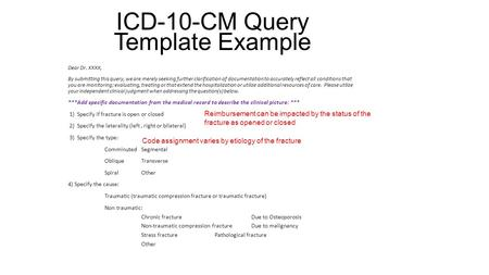 ICD-10-CM Query Template Example Dear Dr. XXXX, By submitting this query, we are merely seeking further clarification of documentation to accurately reflect.
