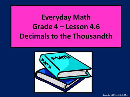 Everyday Math Grade 4 – Lesson 4.6 Decimals to the Thousandth Copyright © 2011 Kelly Mott.