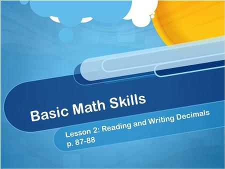 Basic Math Skills Lesson 2: Reading and Writing Decimals p. 87-88.