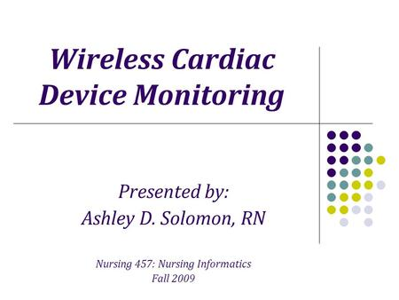 Wireless Cardiac Device Monitoring Presented by: Ashley D. Solomon, RN Nursing 457: Nursing Informatics Fall 2009.