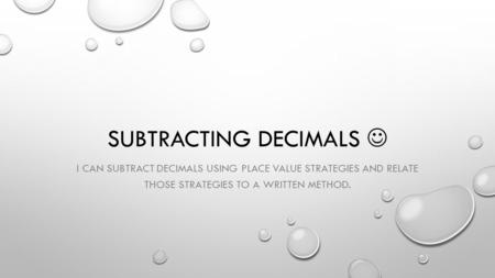 SUBTRACTING DECIMALS I CAN SUBTRACT DECIMALS USING PLACE VALUE STRATEGIES AND RELATE THOSE STRATEGIES TO A WRITTEN METHOD.