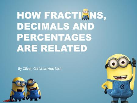 HOW FRACTIONS, DECIMALS AND PERCENTAGES ARE RELATED By Oliver, Christian And Nick.