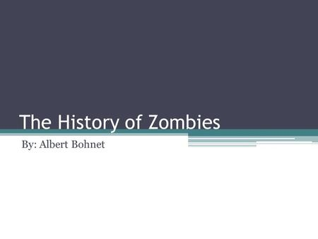The History of Zombies By: Albert Bohnet. What is Historical About Zombies? Well, December 21/12/12 is coming up, so you never know what will happen.