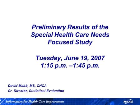 Preliminary Results of the Special Health Care Needs Focused Study Tuesday, June 19, 2007 1:15 p.m. –1:45 p.m. David Mabb, MS, CHCA Sr. Director, Statistical.