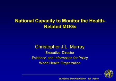 Evidence and Information for Policy Christopher J.L. Murray Executive Director Evidence and Information for Policy World Health Organization National Capacity.