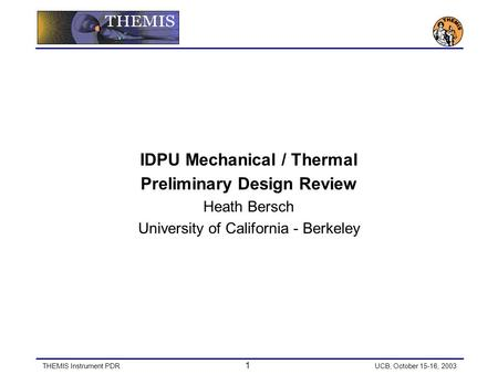 THEMIS Instrument PDR 1 UCB, October 15-16, 2003 IDPU Mechanical / Thermal Preliminary Design Review Heath Bersch University of California - Berkeley.