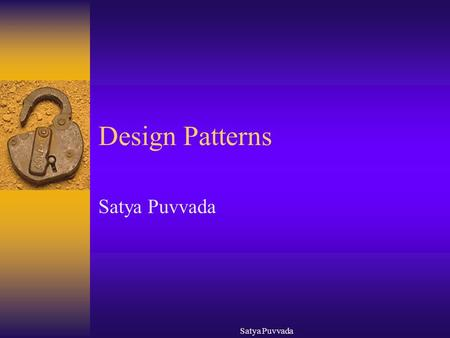 Satya Puvvada Design Patterns Satya Puvvada. Objectives  Gain an understanding of using design patterns to improve design and implementation  Learn.