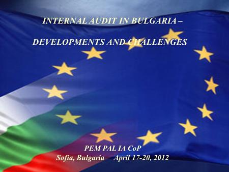1 INTERNAL AUDIT IN BULGARIA – DEVELOPMENTS AND CHALLENGES PEM PAL IA CoP Sofia, Bulgaria April 17-20, 2012.