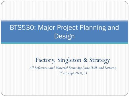 Factory, Singleton & Strategy All References and Material From: Applying UML and Patterns, 3 rd ed, chpt 26 & 13 BTS530: Major Project Planning and Design.