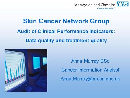 Skin Cancer Network Group Audit of Clinical Performance Indicators: Data quality and treatment quality Anna Murray BSc Cancer Information Analyst