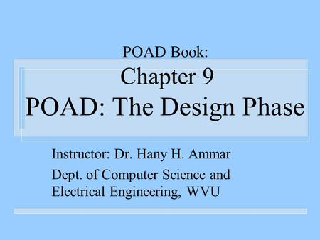 POAD Book: Chapter 9 POAD: The Design Phase Instructor: Dr. Hany H. Ammar Dept. of Computer Science and Electrical Engineering, WVU.