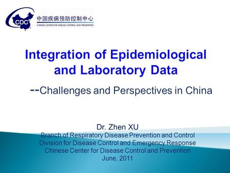 Dr. Zhen XU Branch of Respiratory Disease Prevention and Control Division for Disease Control and Emergency Response Chinese Center for Disease Control.