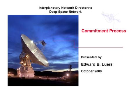 Commitment Process Presented by Edward B. Luers October 2008 Interplanetary Network Directorate Deep Space Network.