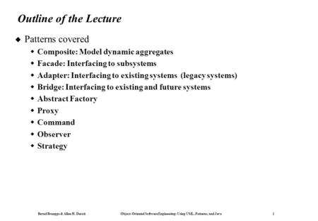 Bernd Bruegge & Allen H. Dutoit Object-Oriented Software Engineering: Using UML, Patterns, and Java 1 Outline of the Lecture  Patterns covered  Composite: