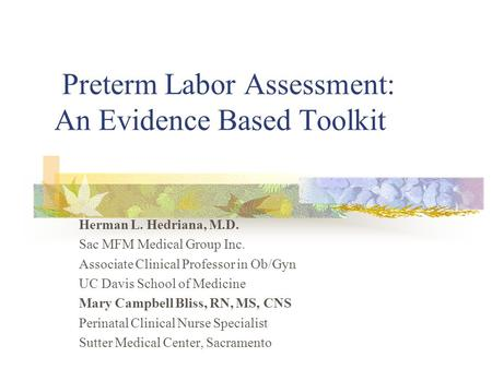 Preterm Labor Assessment: An Evidence Based Toolkit Herman L. Hedriana, M.D. Sac MFM Medical Group Inc. Associate Clinical Professor in Ob/Gyn UC Davis.