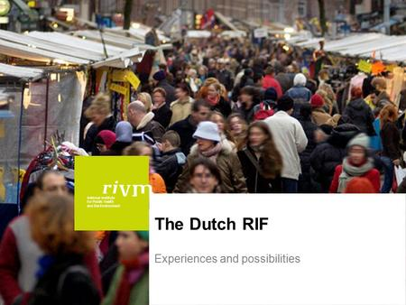 National Institute for Public Health and the Environment The Dutch RIF Experiences and possibilities.