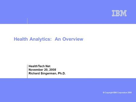 © Copyright IBM Corporation 2008 Health Analytics: An Overview HealthTech Net November 20, 2008 Richard Singerman, Ph.D.