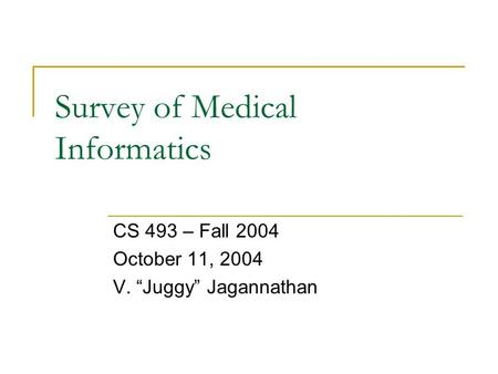 "Survey of Medical Informatics CS 493 – Fall 2004 October 11, 2004 V. ""Juggy"" Jagannathan."