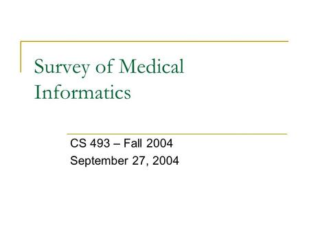 Survey of Medical Informatics CS 493 – Fall 2004 September 27, 2004.
