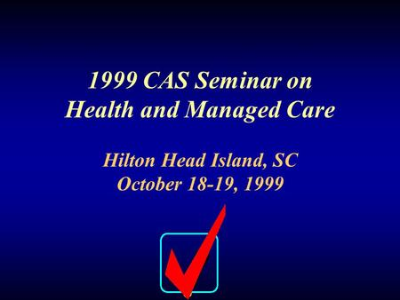 CAS Seminar on Health and Managed Care Benchmarking Measures and Quality Control October 18-19, 1999 page 1 1999 CAS Seminar on Health and Managed Care.