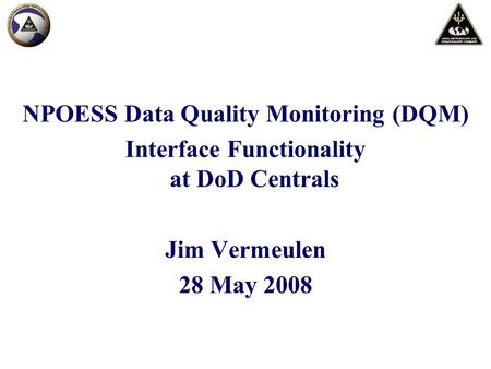 NPOESS Data Quality Monitoring (DQM) Interface Functionality at DoD Centrals Jim Vermeulen 28 May 2008.