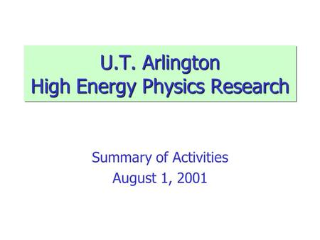 U.T. Arlington High Energy Physics Research Summary of Activities August 1, 2001.