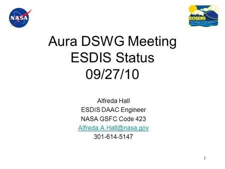 1 Aura DSWG Meeting ESDIS Status 09/27/10 Alfreda Hall ESDIS DAAC Engineer NASA GSFC Code 423 301-614-5147.