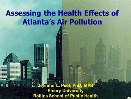 01/22/2004 Assessing the Health Effects of Atlanta's Air Pollution Jennifer L. Peel, PhD, MPH Emory University Rollins School of Public Health 01/22/2004.