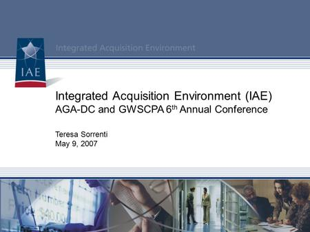 1 Integrated Acquisition Environment (IAE) AGA-DC and GWSCPA 6 th Annual Conference Teresa Sorrenti May 9, 2007.
