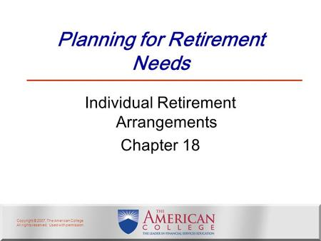 Copyright © 2007, The American College. All rights reserved. Used with permission. Planning for Retirement Needs Individual Retirement Arrangements Chapter.