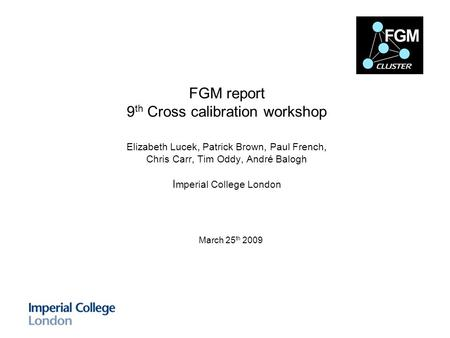 FGM report 9 th Cross calibration workshop Elizabeth Lucek, Patrick Brown, Paul French, Chris Carr, Tim Oddy, André Balogh I mperial College London March.