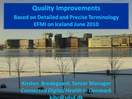 Quality Improvements Based on Detailed and Precise Terminology EFMI on Iceland June 2010 Kirsten Bredegaard, Senior Manager Connected Digital Health in.