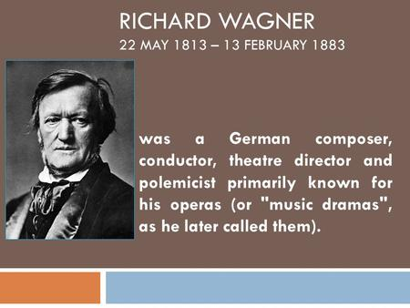RICHARD WAGNER 22 MAY 1813 – 13 FEBRUARY 1883 was a German composer, conductor, theatre director and polemicist primarily known for his operas (or music.