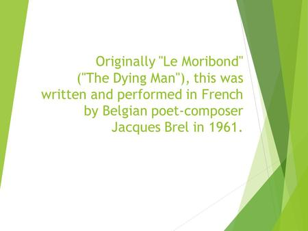 Originally Le Moribond (The Dying Man), this was written and performed in French by Belgian poet-composer Jacques Brel in 1961.