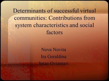 Determinants of successful virtual communities: Contributions from system characteristics and social factors Nova Novita Ira Geraldina Intan Oviantari.