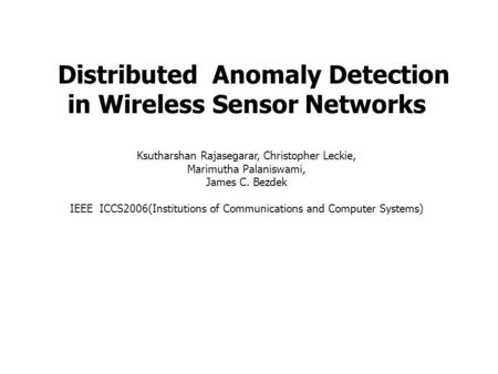 Distributed Anomaly Detection in Wireless Sensor Networks Ksutharshan Rajasegarar, Christopher Leckie, Marimutha Palaniswami, James C. Bezdek IEEE ICCS2006(Institutions.