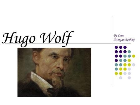 Hugo Wolf By Lena (Morgan Boehm). Hugo Wolf was born March 13, 1860 in northern Slovenia. When Wolf was 4 years old, his father taught him Violin and.
