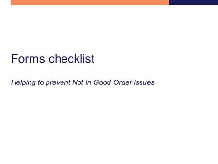 Forms checklist Helping to prevent Not In Good Order issues.