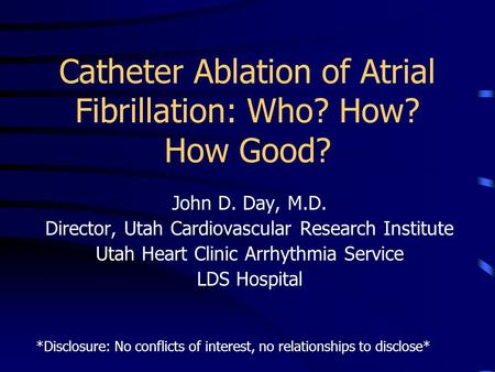 Catheter Ablation of Atrial Fibrillation: Who? How? How Good? John D. Day, M.D. Director, Utah Cardiovascular Research Institute Utah Heart Clinic Arrhythmia.