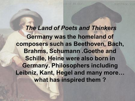 The Land of Poets and Thinkers Germany was the homeland of composers such as Beethoven, Bach, Brahms, Schumann.Goethe and Schille, Heine were also born.