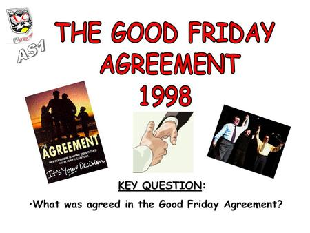 KEY QUESTION KEY QUESTION: What was agreed in the Good Friday Agreement?