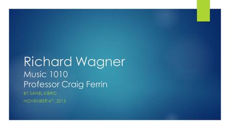 Richard Wagner Music 1010 Professor Craig Ferrin BY SANEL KIBRIC NOVEMBER 4 TH, 2013.