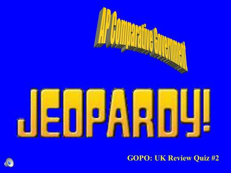GOPO: UK Review Quiz #2 Contestants do not forget to –Always phrase your question in the form of an answer –Hands on your buzzers it is time to play.
