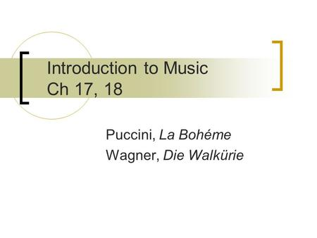 Introduction to Music Ch 17, 18 Puccini, La Bohéme Wagner, Die Walkürie.