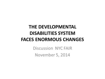 THE DEVELOPMENTAL DISABILITIES SYSTEM FACES ENORMOUS CHANGES Discussion NYC FAIR November 5, 2014.